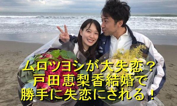 ムロツヨシが大失恋?戸田恵梨香結婚で勝手に失恋にされてしまう!