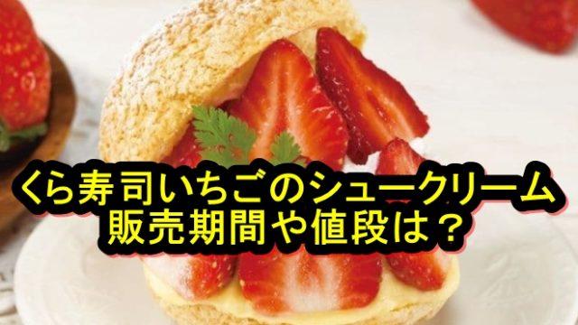 くら寿司のいちごのシュークリームの販売期間はいつからいつまで?値段も紹介!
