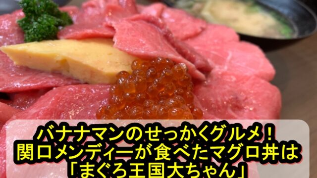バナナマンのせっかくグルメ!関口メンディーが食べたマグロ丼はまぐろ王国大ちゃん!