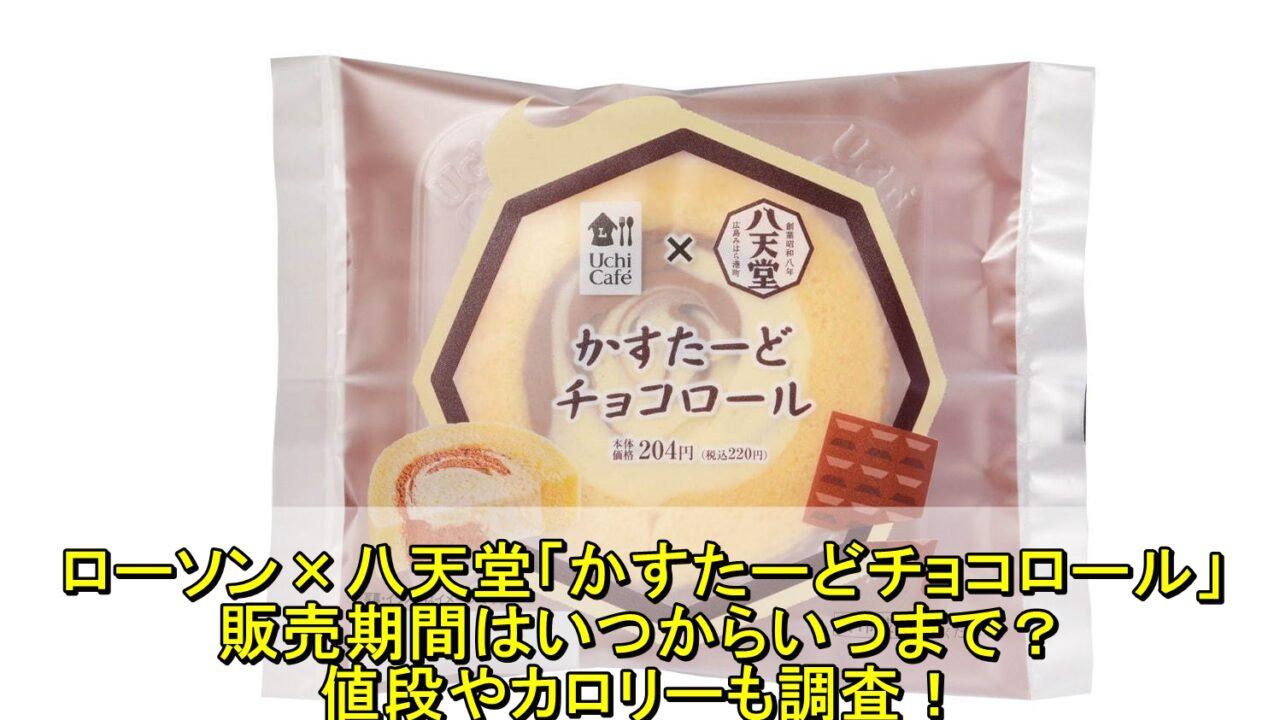 ローソン×八天堂「かすたーどチョコロール」の販売期間はいつからいつまで?値段やカロリーも調査!