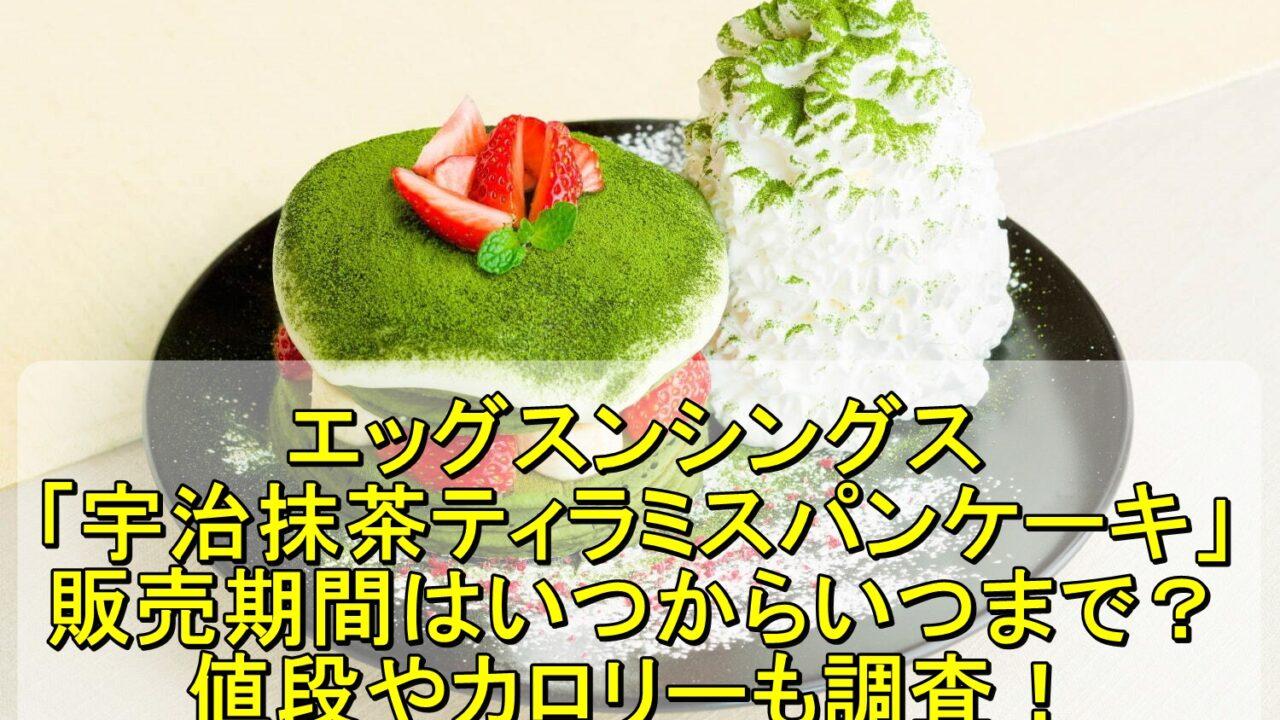 エッグスンシングス「宇治抹茶ティラミスパンケーキ」の販売期間はいつからいつまで?値段やカロリーも調査!