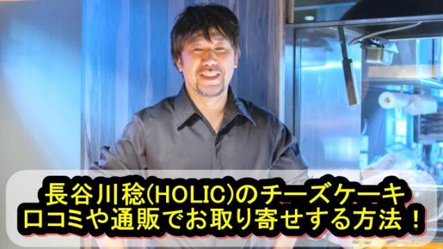 長谷川稔(HOLIC)のチーズケーキの口コミや通販でお取り寄せする方法を紹介!