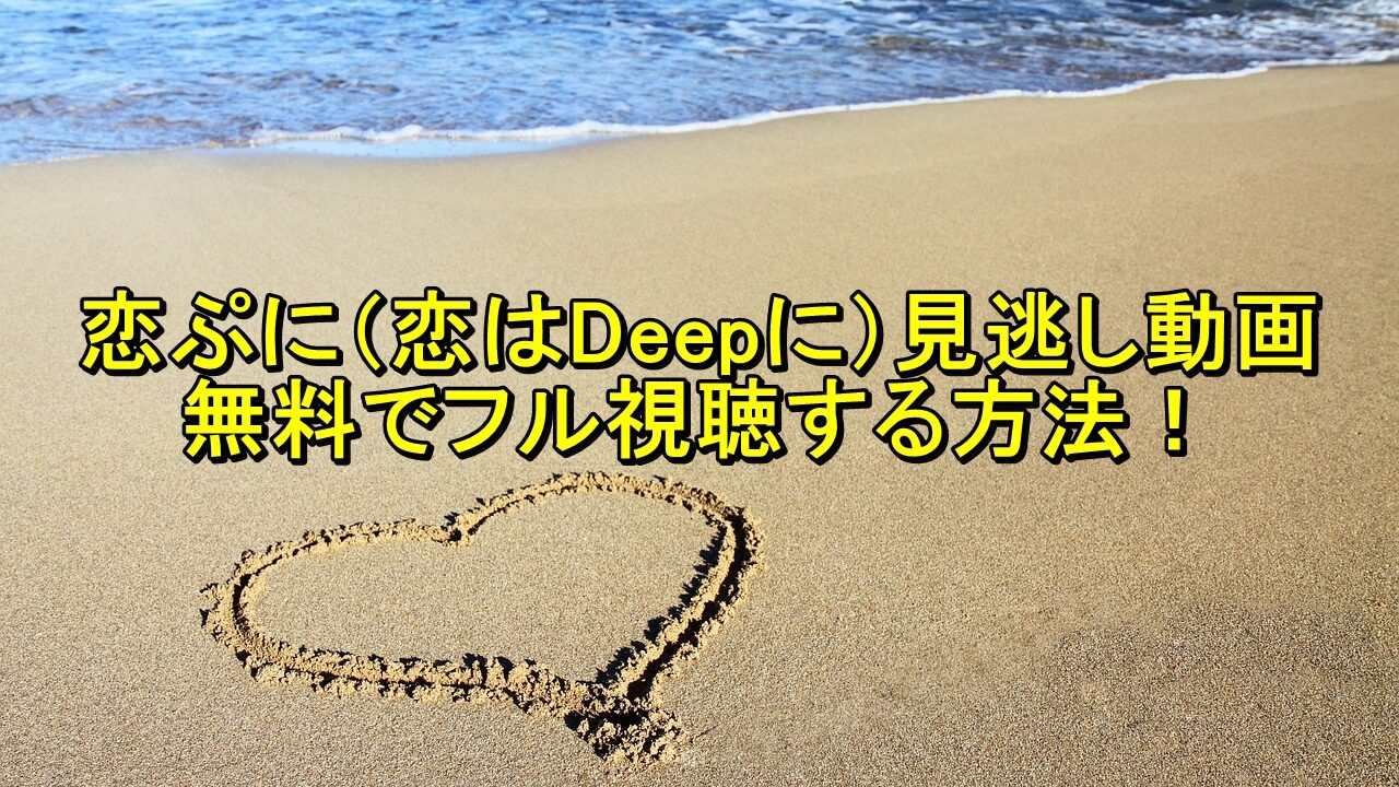 恋ぷに(恋はDeepに)見逃し動画を無料でフル視聴する方法!
