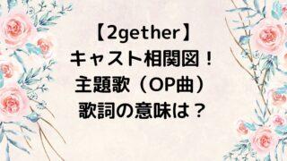 2gether/トゥギャザー キャスト相関図!主題歌(OP曲)の歌詞の意味は?