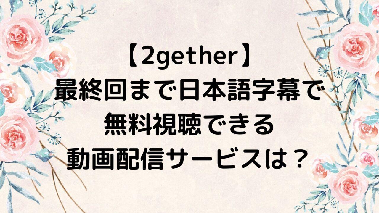 2gether/トゥギャザー 最終回までを日本語字幕で無料視聴できる動画配信サービスは?