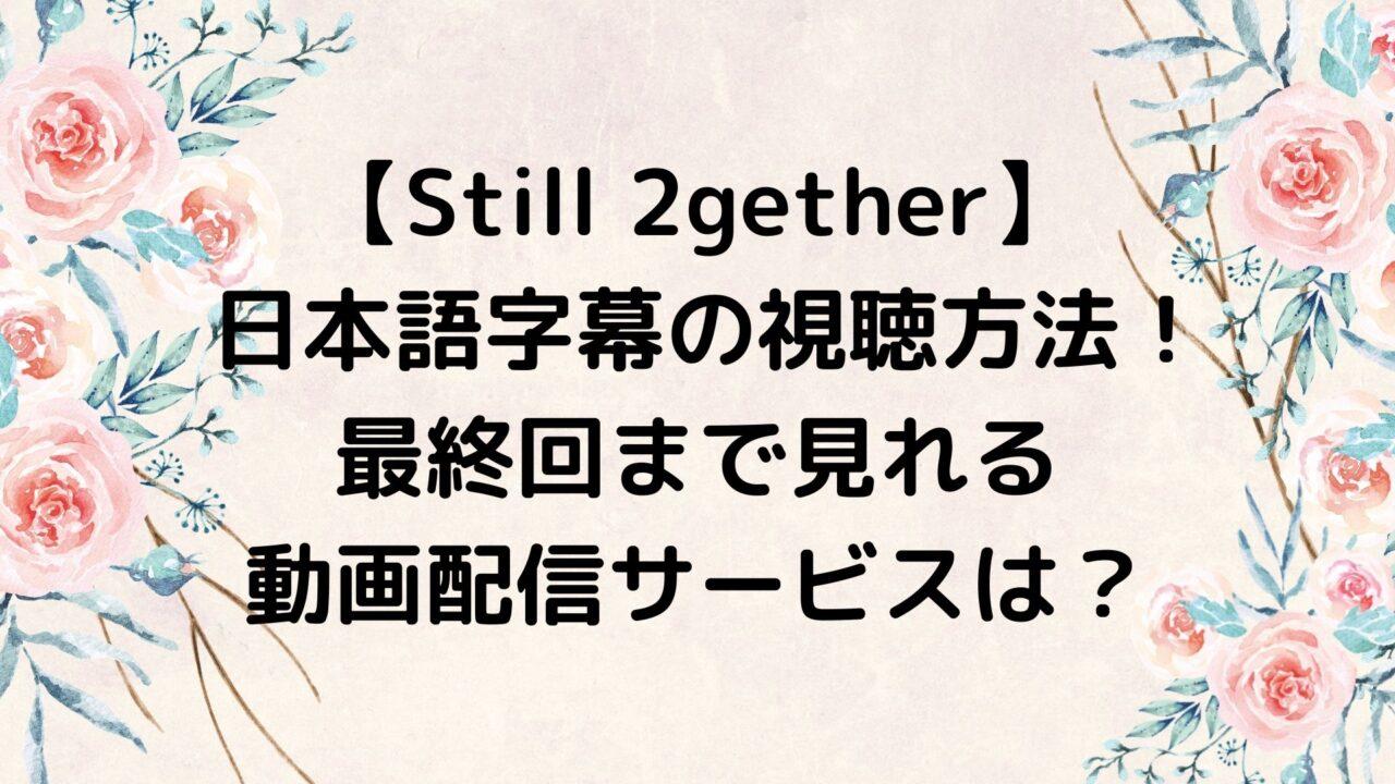 Still 2gether/スティルトゥギャザー 日本語字幕の視聴方法!最終回まで見れる動画配信サービスは?