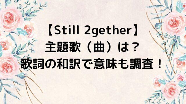 Still 2gether/スティルトゥギャザー 主題歌(曲)は?歌詞の和訳で意味も調査!