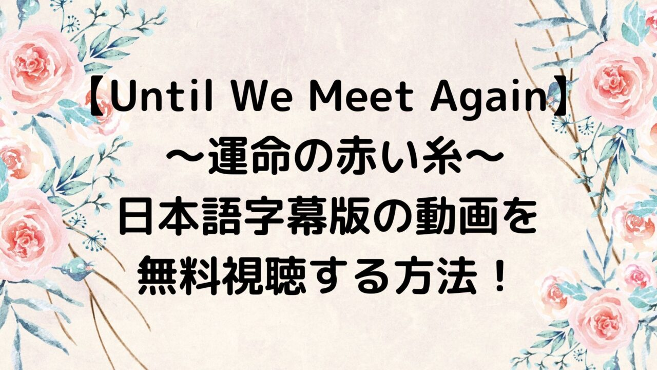 Until We Meet Again 運命の赤い糸 の日本語字幕版の動画を無料視聴する方法!