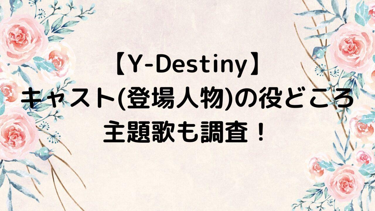 Y-Destiny/ワイディスティニーのキャスト(登場人物)の役どころや主題歌も調査!