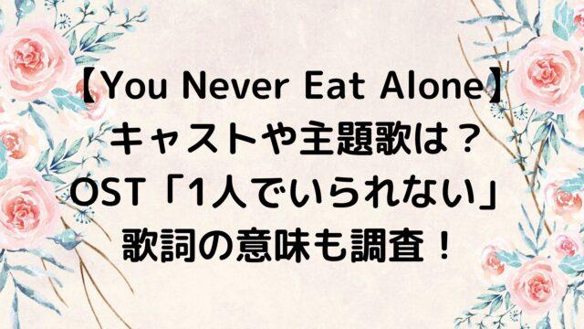 You Never Eat Alone キャストや主題歌は?「1人でいられない」の歌詞の意味も調査!