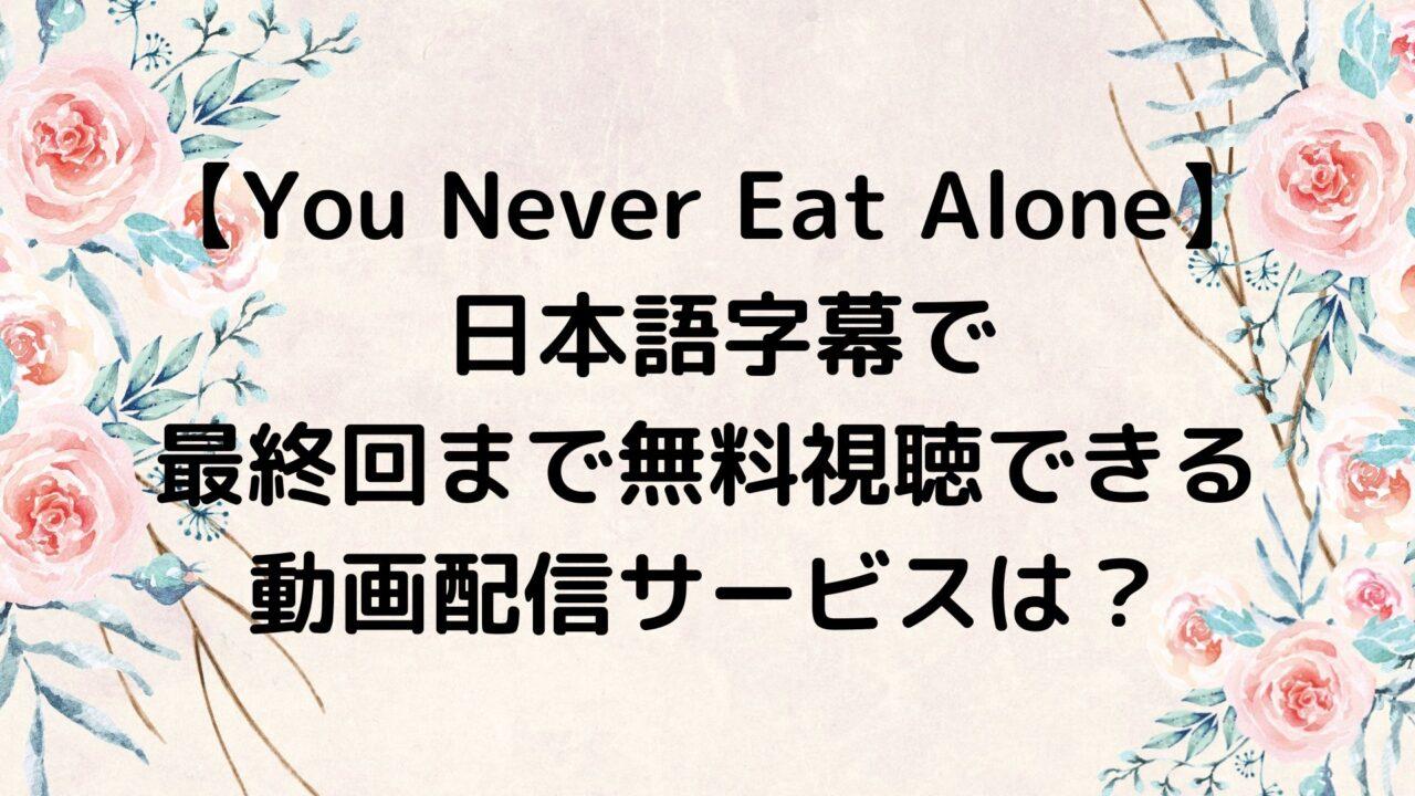You Never Eat Alone日本語字幕で最終回まで無料視聴できる動画配信サービスは?