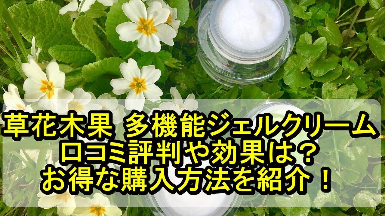 草花木果 多機能ジェルクリームの口コミ評判や効果は?お得な購入方法を紹介!