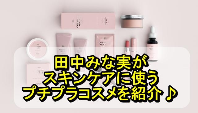 田中みな実がスキンケア時に愛用しているプチプラコスメ10選!2021年最新版
