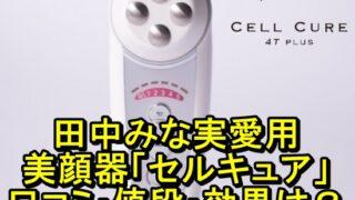 田中みな実の美顔器 セルキュアの口コミは?値段や効果も調査!