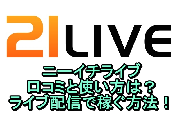 21LIVE(ニーイチライブ)の口コミは?使い方とライブ配信で稼ぐ方法!