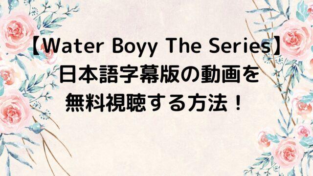 Water Boyy The Seriesの日本語字幕版の動画を無料視聴する方法!