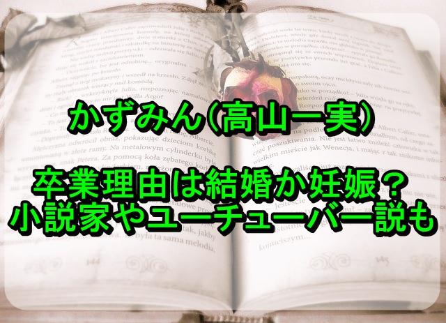 かずみん(高山一実)の卒業理由は結婚か妊娠?小説家やユーチューバー説も!