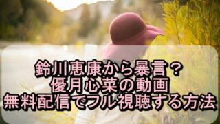 鈴川恵康から暴言?優月心菜の動画を無料配信でフル視聴する方法!