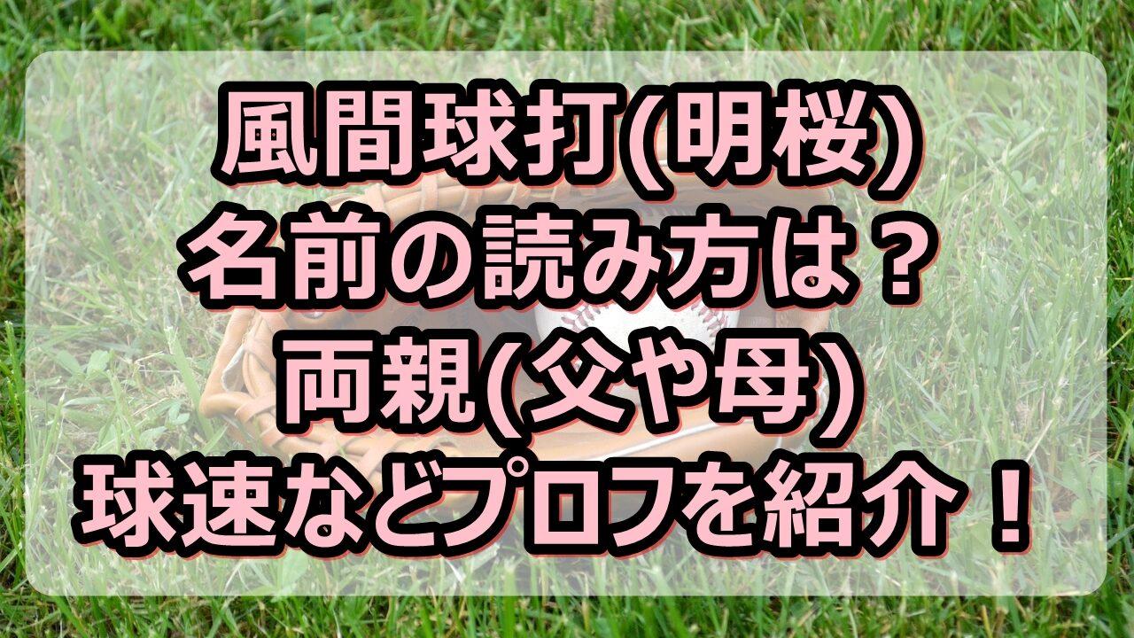 風間球打(明桜)の読み方は?両親(父や母)や球速などプロフを紹介!