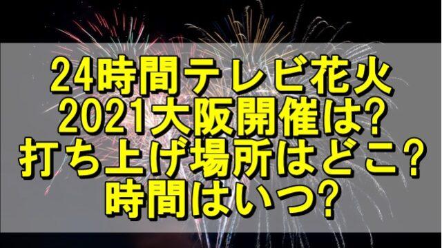 24時間テレビ花火2021大阪開催は?打ち上げ場所はどこで時間はいつ?