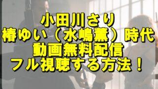 小田川さりの椿ゆい(水嶋薫)時代の動画を無料配信でフル視聴する方法!
