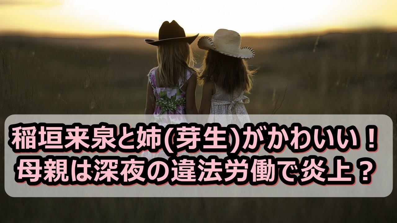 稲垣来泉と姉(芽生)がかわいい!母親は深夜の違法労働で炎上?