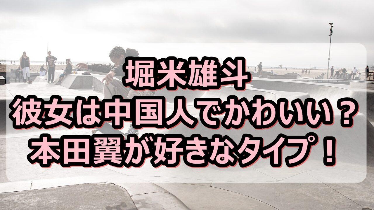 堀米雄斗の彼女は中国人でかわいい?本田翼が好きなタイプと話題!