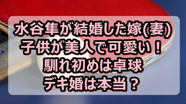 水谷隼が結婚した嫁(妻)や子供が美人で可愛い!馴れ初めは卓球でデキ婚は本当?