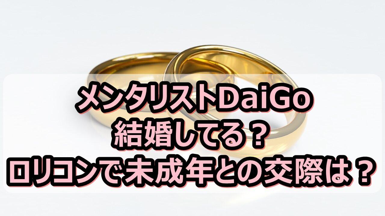 メンタリストDaiGoは結婚してる?ロリコンで未成年との交際は本当?