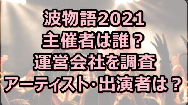 波物語2021の主催者は誰?運営会社やアーティスト・出演者も調査!
