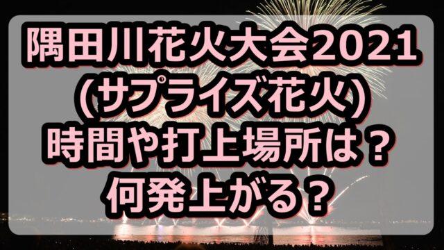 隅田川花火大会2021(サプライズ花火)の時間や打上場所を調査!何発上がる?