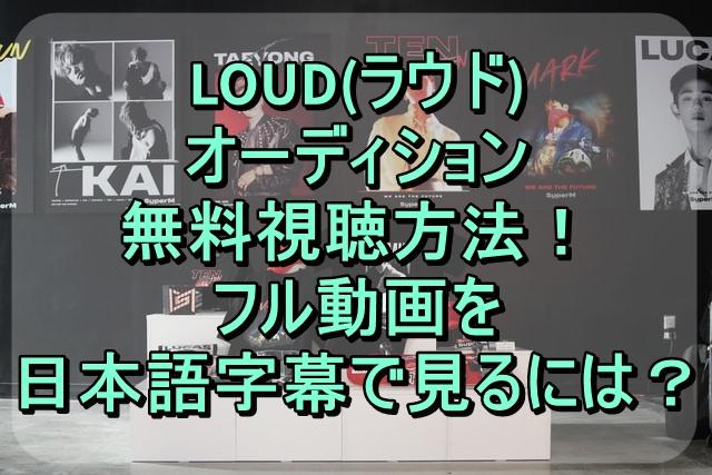 LOUD(ラウド)オーディション無料視聴方法!フル動画を日本語字幕で見よう