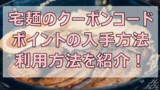 宅麺のクーポンコードやポイントの入手方法や利用方法を紹介!