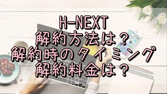 H-NEXTの解約方法は?解約時のタイミングや解約料金についても調査
