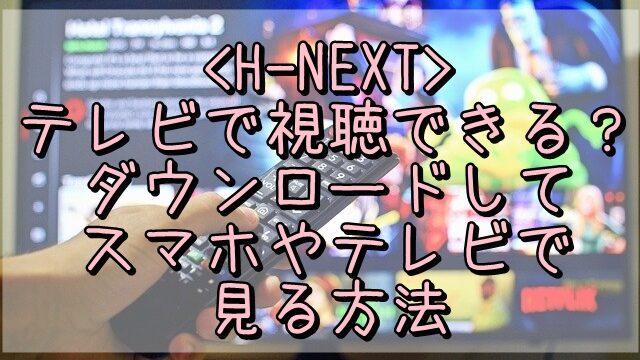 H-NEXTはテレビで視聴できる?ダウンロードしてスマホやテレビで見る方法をご紹介