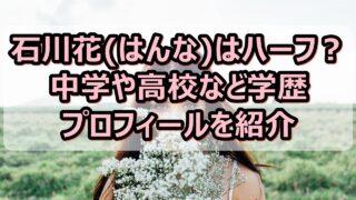 石川花(はんな)はハーフ?中学や高校など学歴とプロフィールを紹介